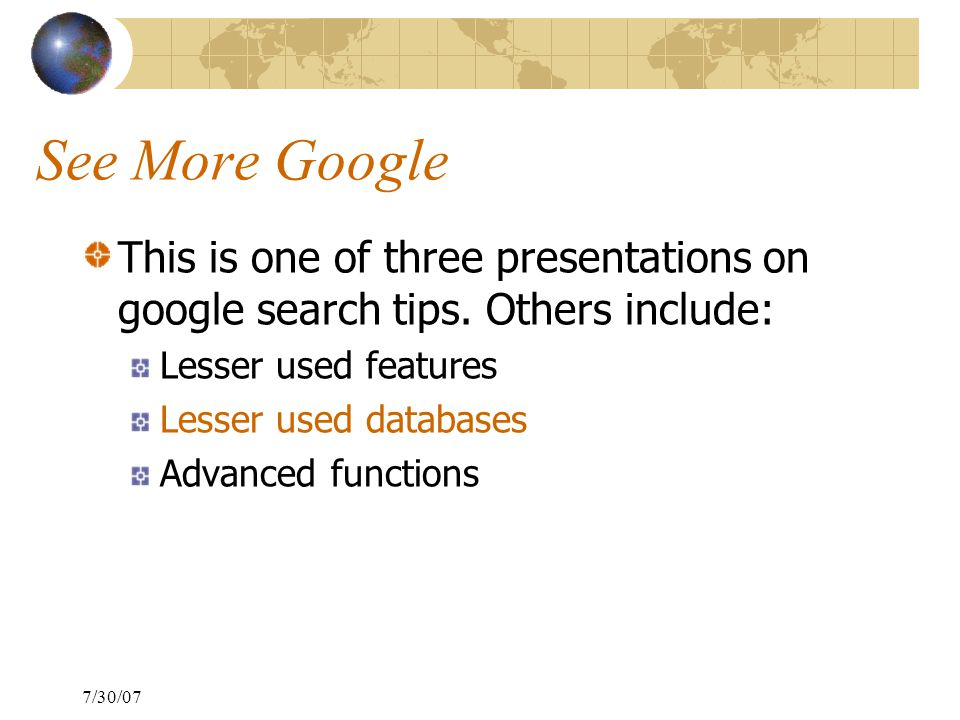 7/30/07 See More Google This is one of three presentations on google search tips.