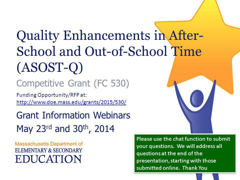 Quality Enhancements in After- School and Out-of-School Time (ASOST-Q) Competitive Grant (FC 530) Grant Information Webinars May 23 rd and 30 th, 2014 Funding Opportunity/RFP at:   Please use the chat function to submit your questions.