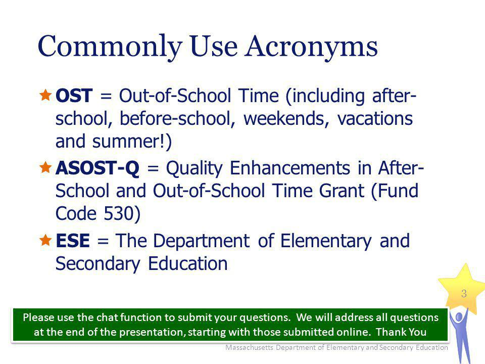 Commonly Use Acronyms  OST = Out-of-School Time (including after- school, before-school, weekends, vacations and summer!)  ASOST-Q = Quality Enhancements in After- School and Out-of-School Time Grant (Fund Code 530)  ESE = The Department of Elementary and Secondary Education Massachusetts Department of Elementary and Secondary Education 3 Please use the chat function to submit your questions.
