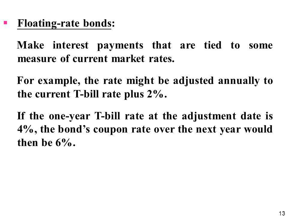 13  Floating-rate bonds: Make interest payments that are tied to some measure of current market rates.