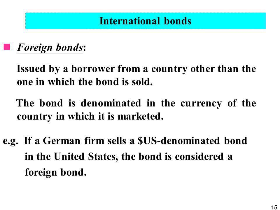15 Foreign bonds: Issued by a borrower from a country other than the one in which the bond is sold. The bond is denominated in the currency of the cou