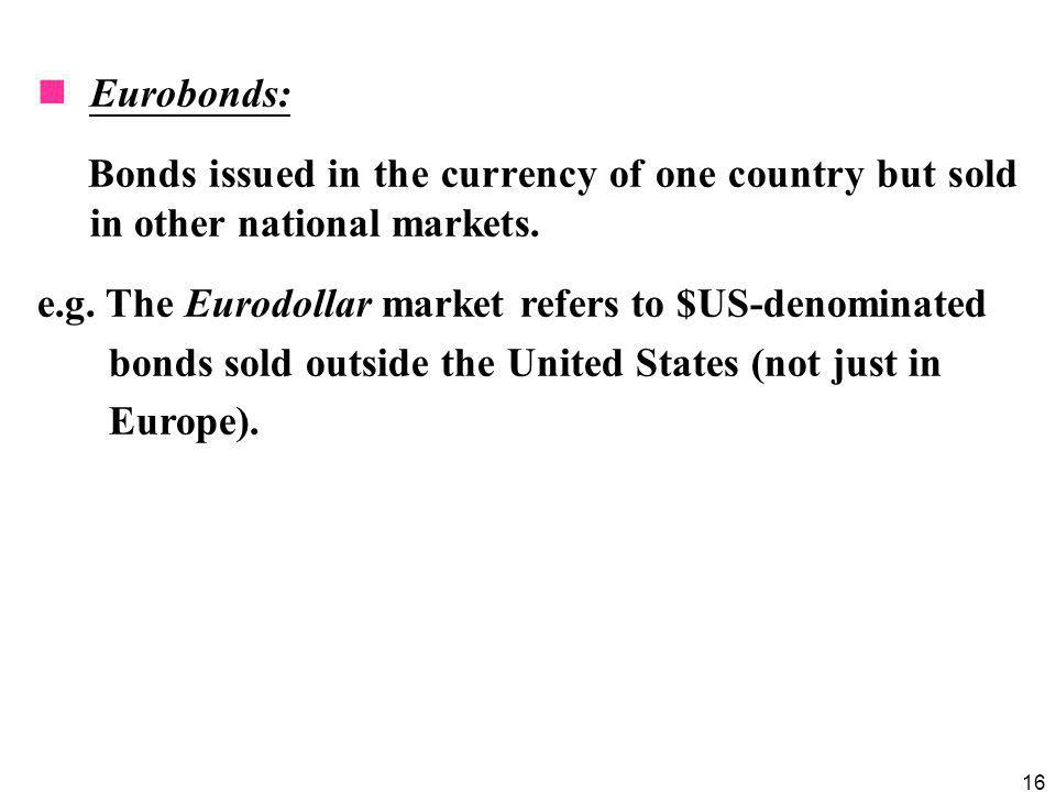 16 Eurobonds: Bonds issued in the currency of one country but sold in other national markets. e.g. The Eurodollar market refers to $US-denominated bon