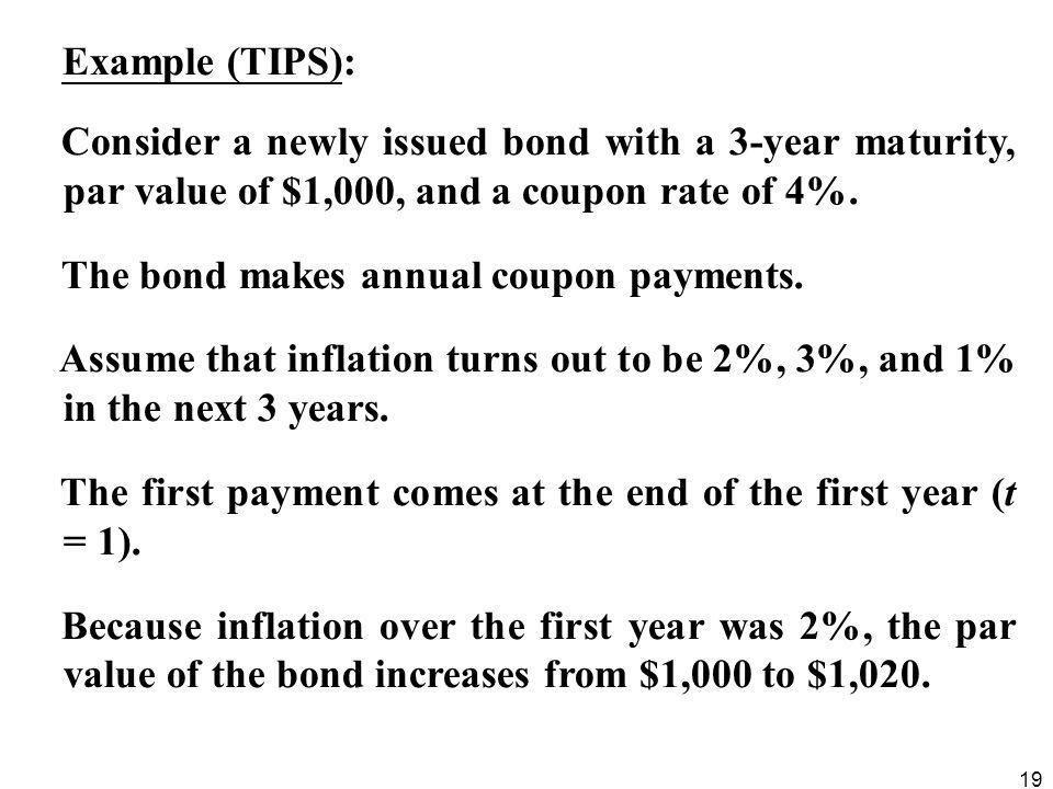 19 Example (TIPS): Consider a newly issued bond with a 3-year maturity, par value of $1,000, and a coupon rate of 4%. The bond makes annual coupon pay