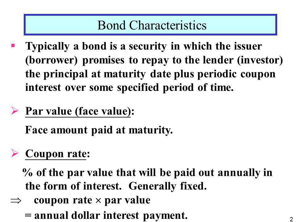 2 Bond Characteristics  Typically a bond is a security in which the issuer (borrower) promises to repay to the lender (investor) the principal at maturity date plus periodic coupon interest over some specified period of time.