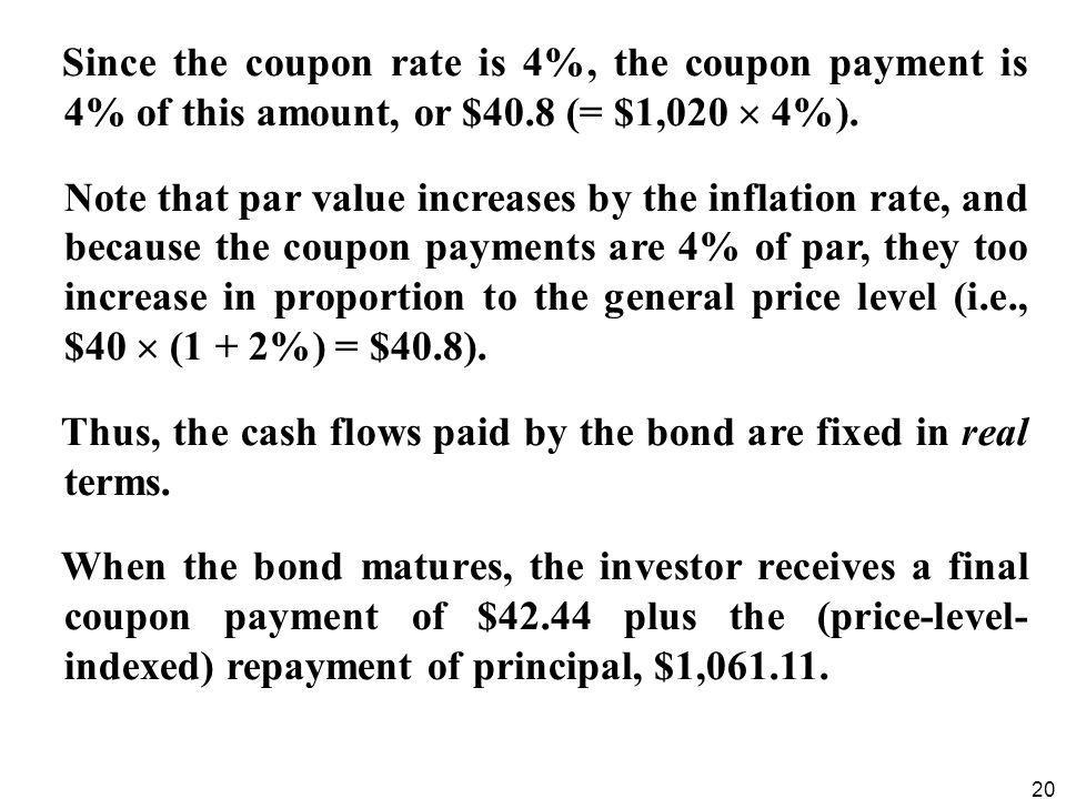 20 Since the coupon rate is 4%, the coupon payment is 4% of this amount, or $40.8 (= $1,020  4%). Note that par value increases by the inflation rate