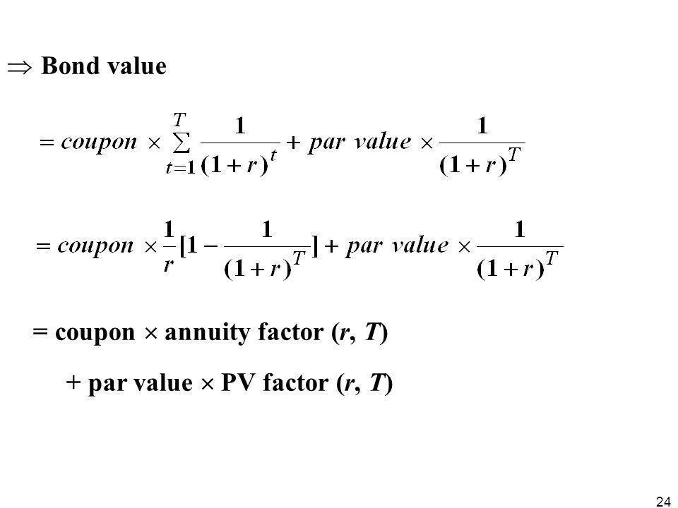 24  Bond value = coupon  annuity factor (r, T) + par value  PV factor (r, T)