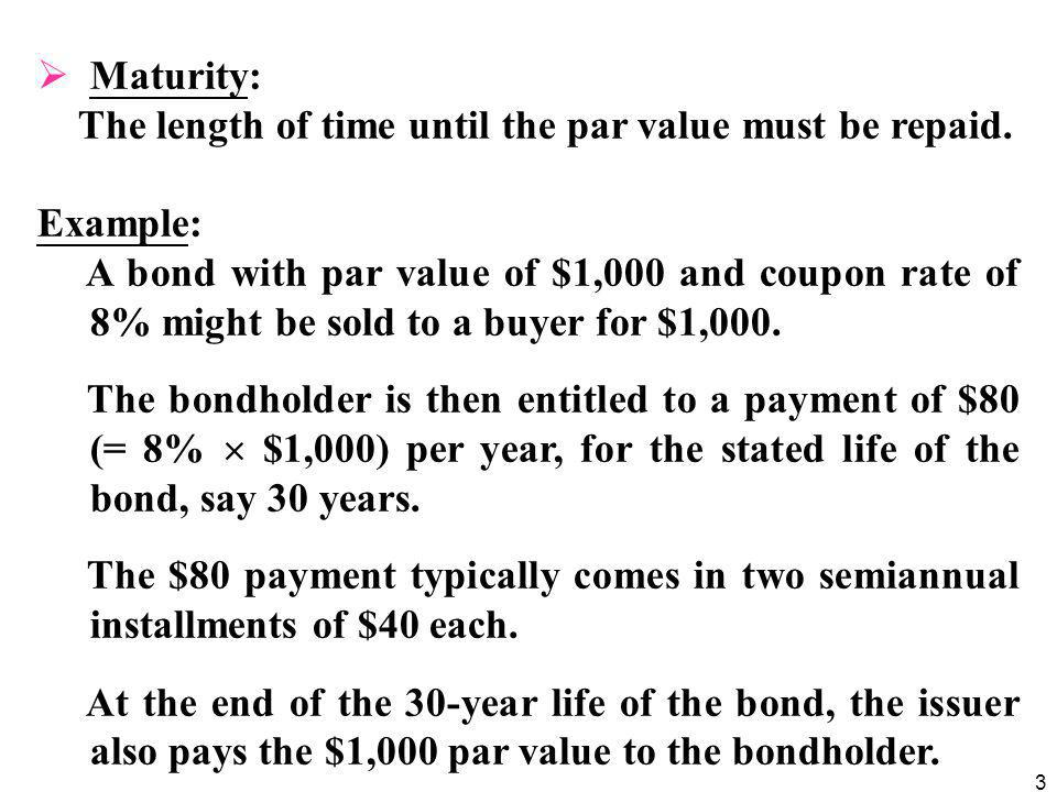 3  Maturity: The length of time until the par value must be repaid. Example: A bond with par value of $1,000 and coupon rate of 8% might be sold to a