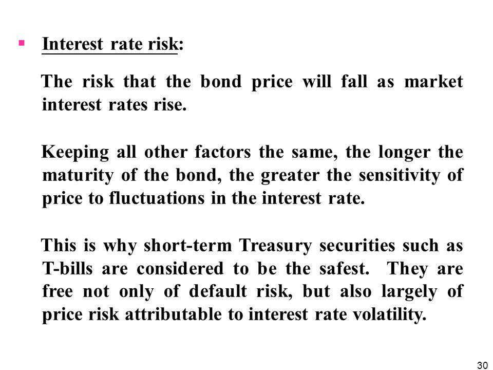 30  Interest rate risk: The risk that the bond price will fall as market interest rates rise. Keeping all other factors the same, the longer the matu