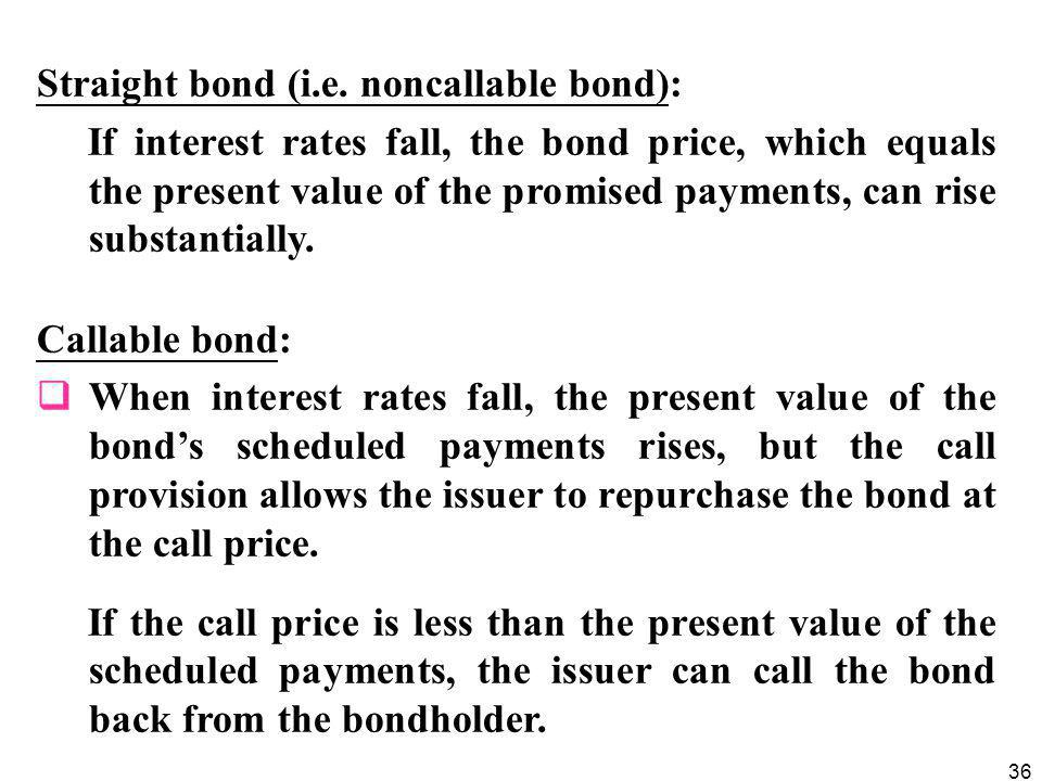 36 Straight bond (i.e. noncallable bond): If interest rates fall, the bond price, which equals the present value of the promised payments, can rise su