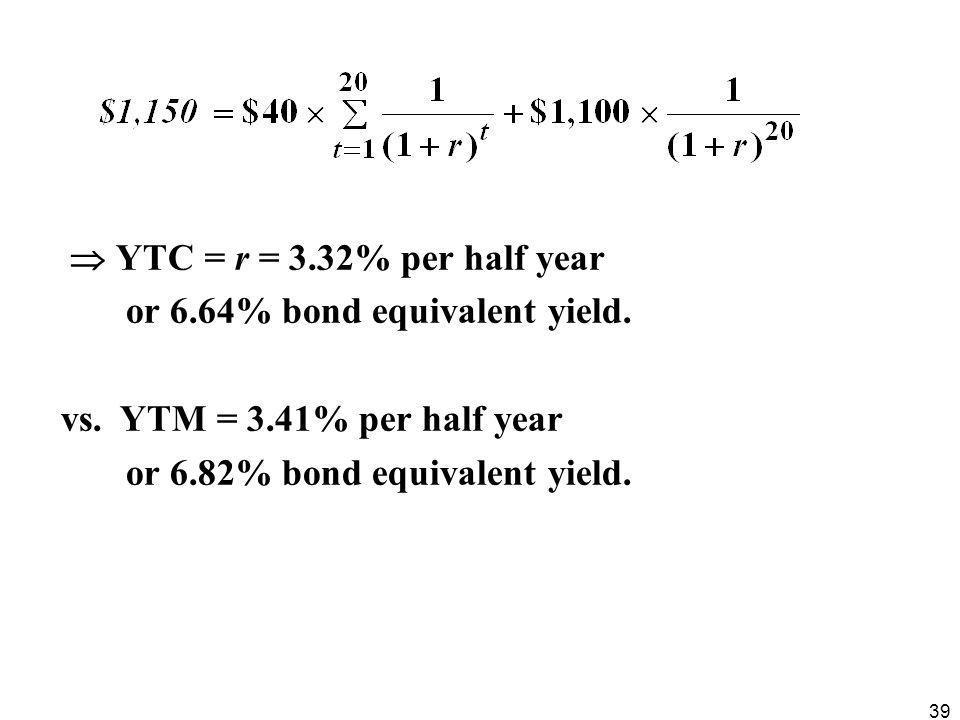 39  YTC = r = 3.32% per half year or 6.64% bond equivalent yield. vs. YTM = 3.41% per half year or 6.82% bond equivalent yield.