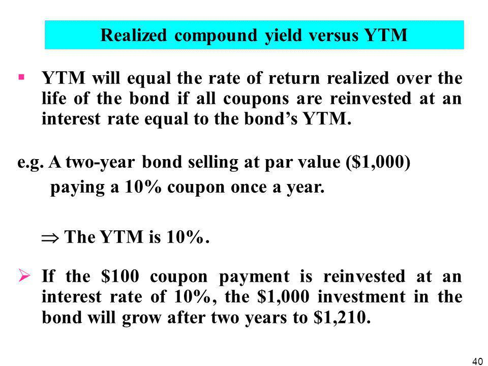 40 Realized compound yield versus YTM  YTM will equal the rate of return realized over the life of the bond if all coupons are reinvested at an inter
