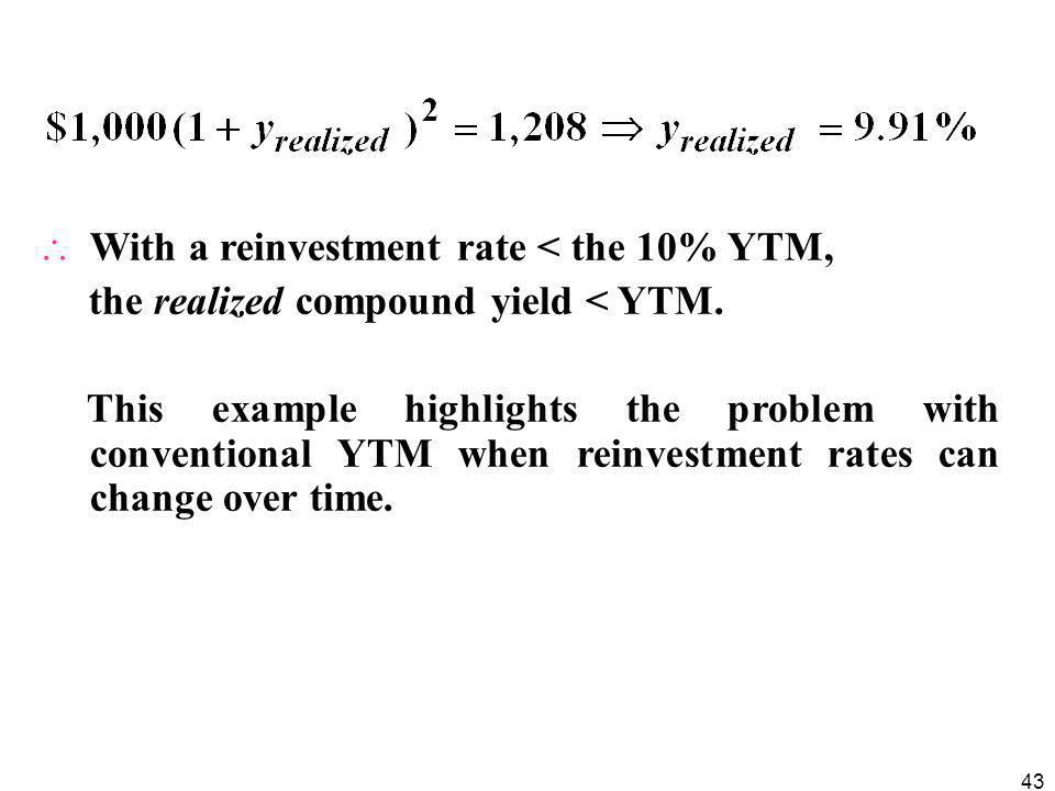 43  With a reinvestment rate < the 10% YTM, the realized compound yield < YTM.