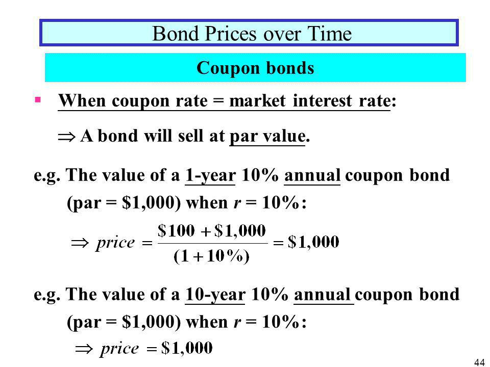44  When coupon rate = market interest rate:  A bond will sell at par value. e.g. The value of a 1-year 10% annual coupon bond (par = $1,000) when r