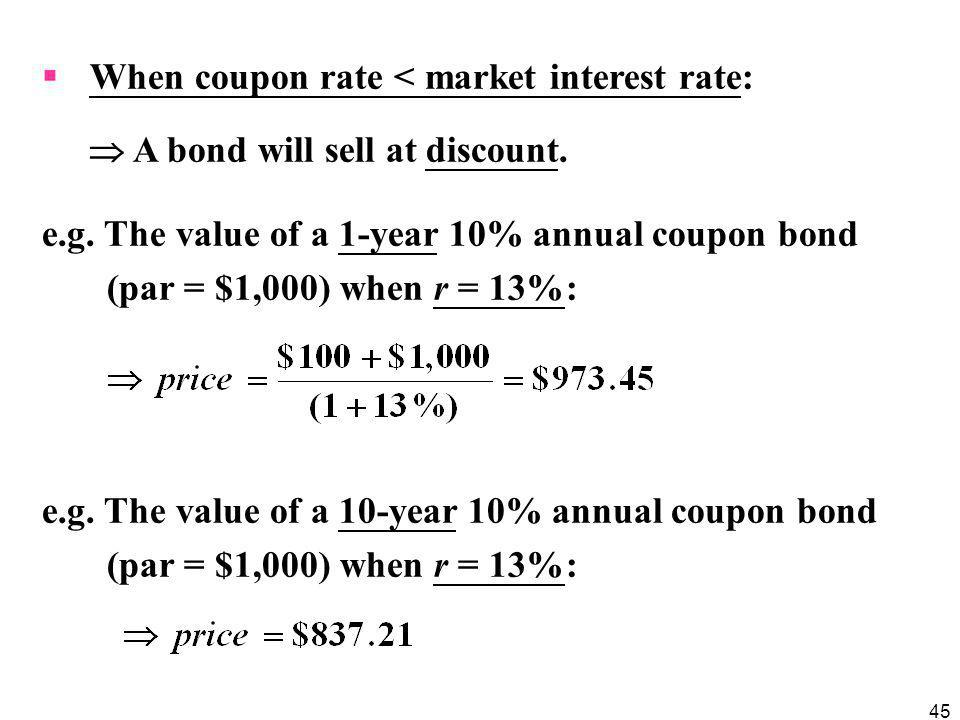 45  When coupon rate < market interest rate:  A bond will sell at discount. e.g. The value of a 1-year 10% annual coupon bond (par = $1,000) when r