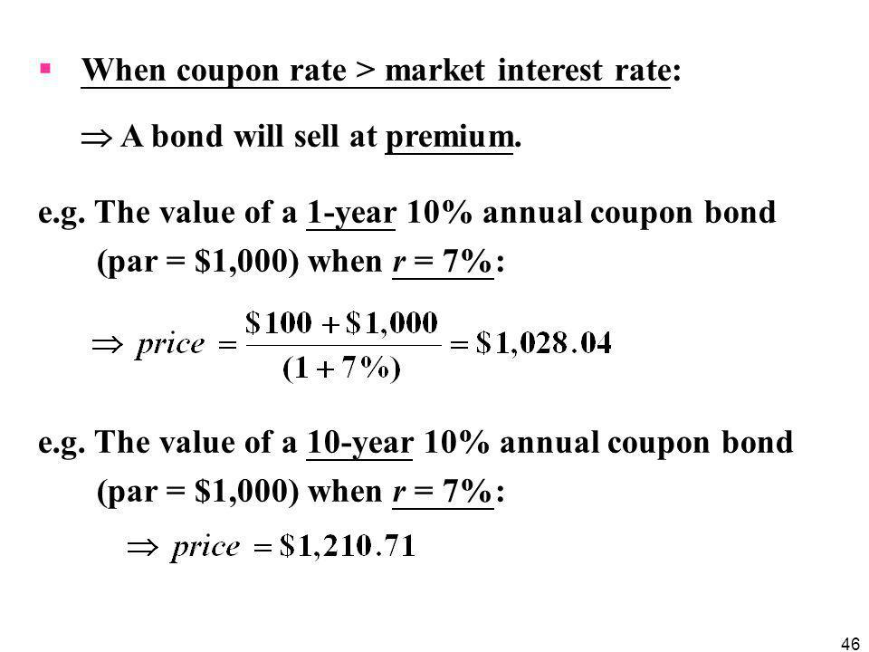 46  When coupon rate > market interest rate:  A bond will sell at premium. e.g. The value of a 1-year 10% annual coupon bond (par = $1,000) when r =
