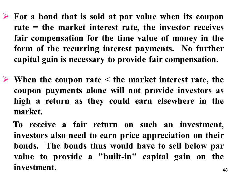 48  For a bond that is sold at par value when its coupon rate = the market interest rate, the investor receives fair compensation for the time value