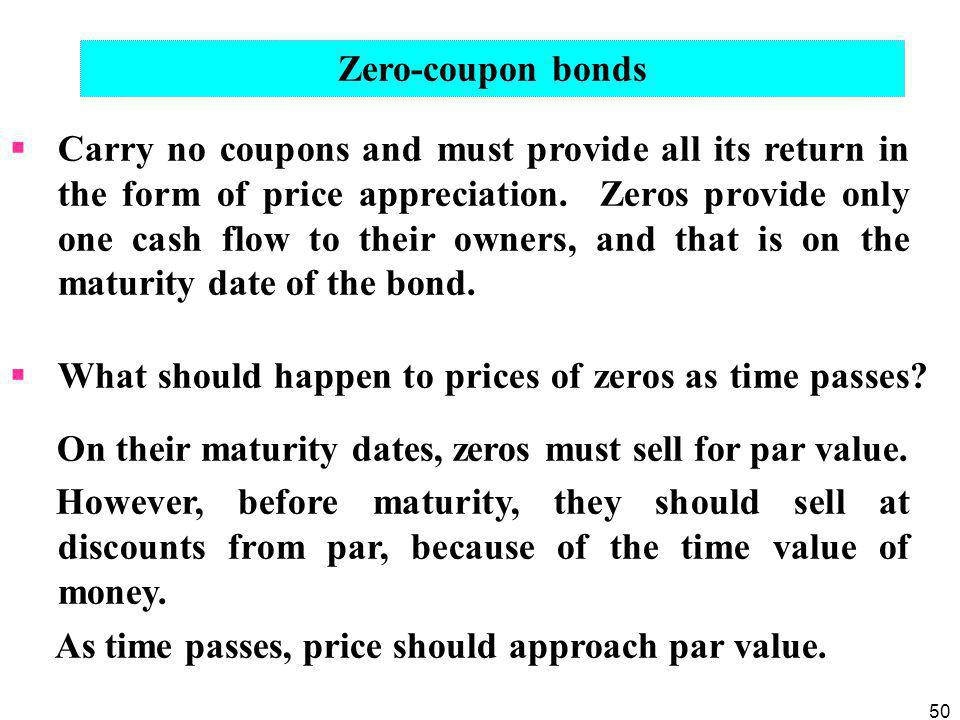 50  Carry no coupons and must provide all its return in the form of price appreciation. Zeros provide only one cash flow to their owners, and that is