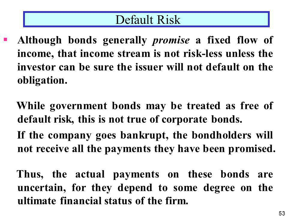 53  Although bonds generally promise a fixed flow of income, that income stream is not risk-less unless the investor can be sure the issuer will not