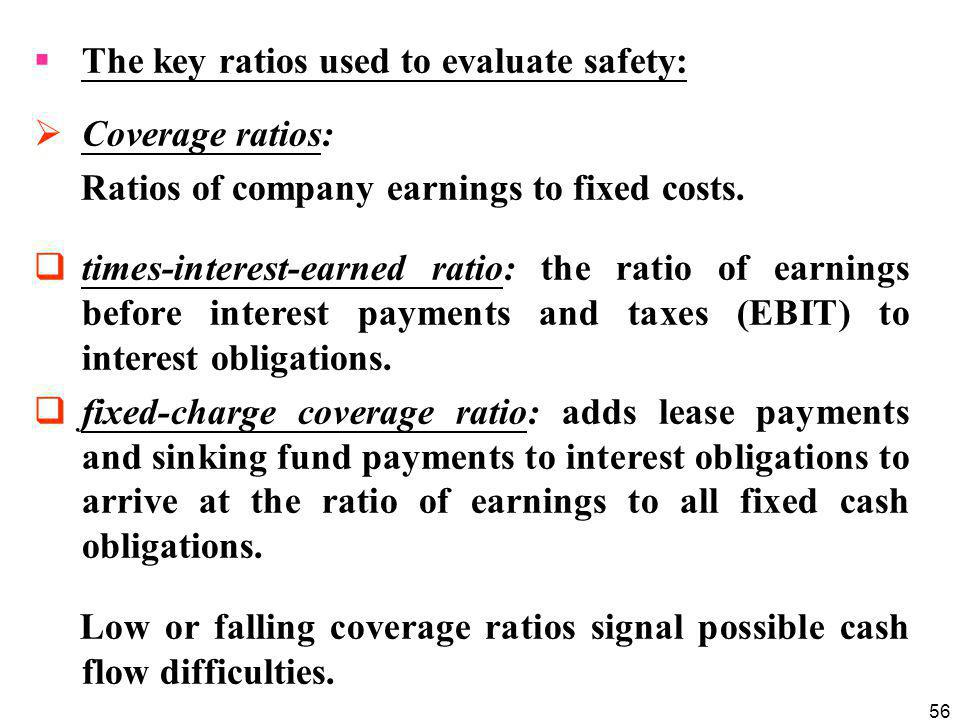 56  The key ratios used to evaluate safety:  Coverage ratios: Ratios of company earnings to fixed costs.  times-interest-earned ratio: the ratio of