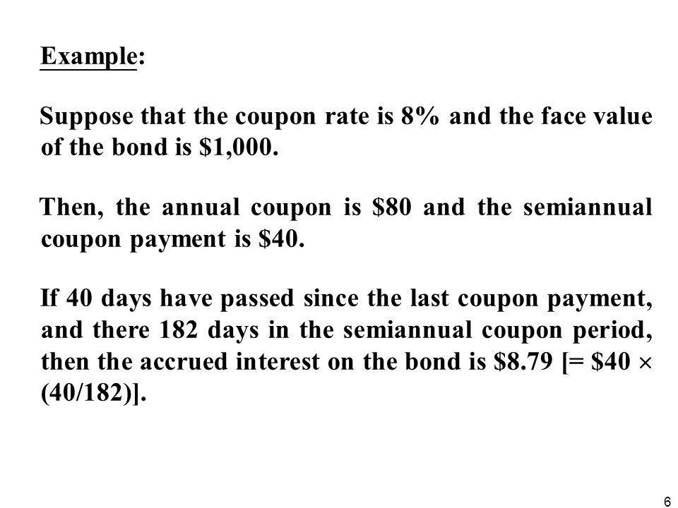 6 Example: Suppose that the coupon rate is 8% and the face value of the bond is $1,000. Then, the annual coupon is $80 and the semiannual coupon payme