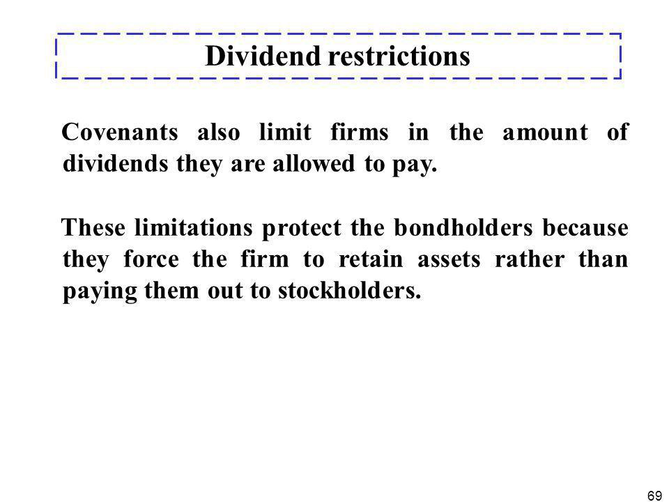 69 Covenants also limit firms in the amount of dividends they are allowed to pay. These limitations protect the bondholders because they force the fir