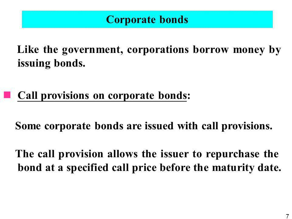 7 Corporate bonds Like the government, corporations borrow money by issuing bonds. Call provisions on corporate bonds: Some corporate bonds are issued