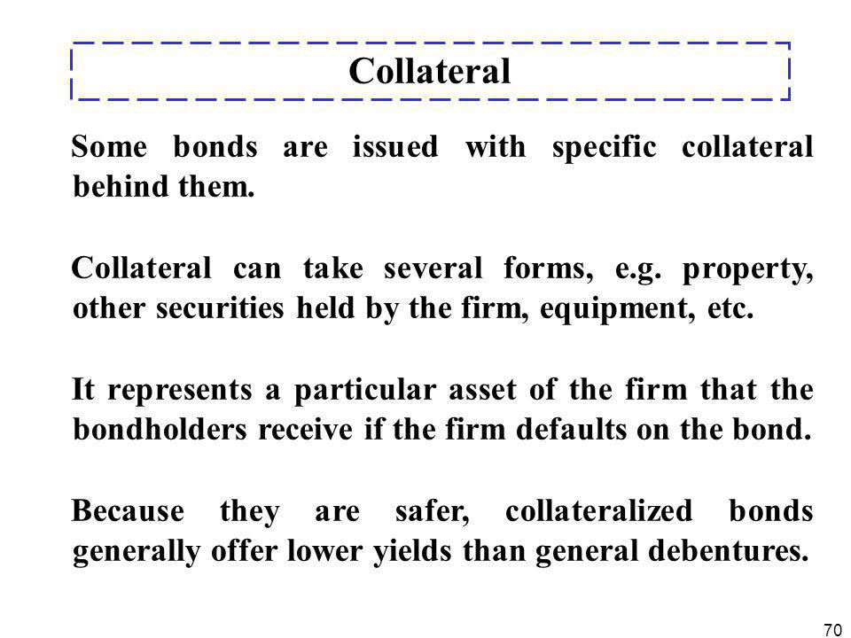70 Some bonds are issued with specific collateral behind them. Collateral can take several forms, e.g. property, other securities held by the firm, eq