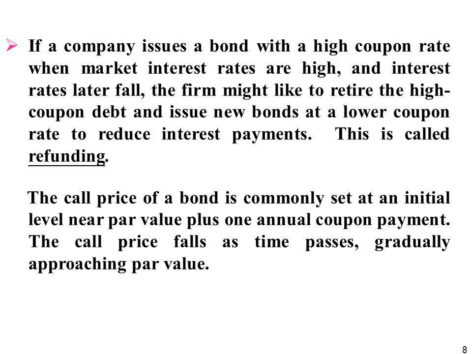 8  If a company issues a bond with a high coupon rate when market interest rates are high, and interest rates later fall, the firm might like to retire the high- coupon debt and issue new bonds at a lower coupon rate to reduce interest payments.
