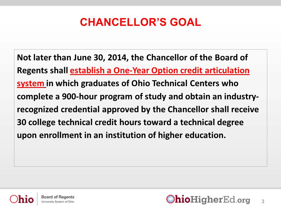 CHANCELLOR'S GOAL 3 Not later than June 30, 2014, the Chancellor of the Board of Regents shall establish a One-Year Option credit articulation system in which graduates of Ohio Technical Centers who complete a 900-hour program of study and obtain an industry- recognized credential approved by the Chancellor shall receive 30 college technical credit hours toward a technical degree upon enrollment in an institution of higher education.