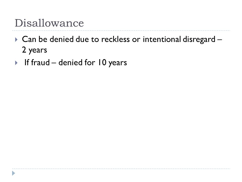 Disallowance  Can be denied due to reckless or intentional disregard – 2 years  If fraud – denied for 10 years