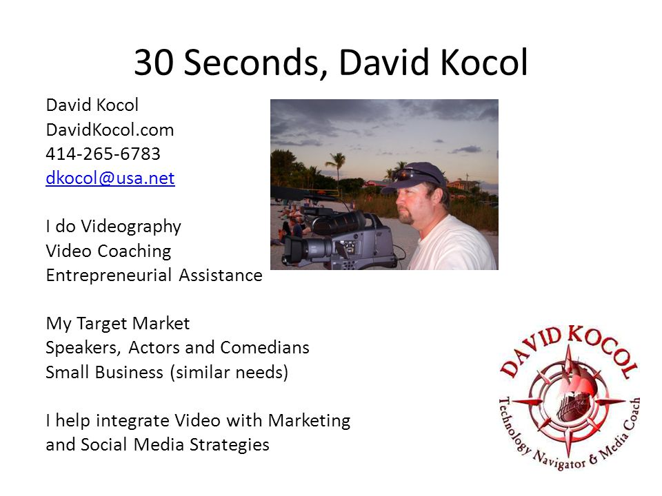 30 Seconds, David Kocol David Kocol DavidKocol.com 414-265-6783 dkocol@usa.net I do Videography Video Coaching Entrepreneurial Assistance My Target Market Speakers, Actors and Comedians Small Business (similar needs) I help integrate Video with Marketing and Social Media Strategies