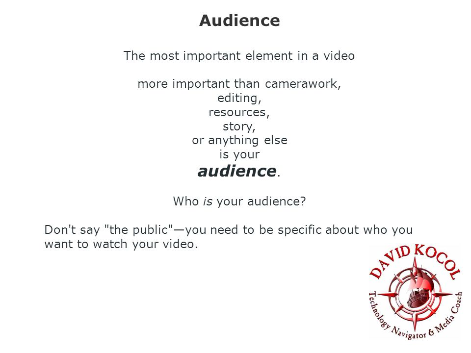 Audience The most important element in a video more important than camerawork, editing, resources, story, or anything else is your audience.
