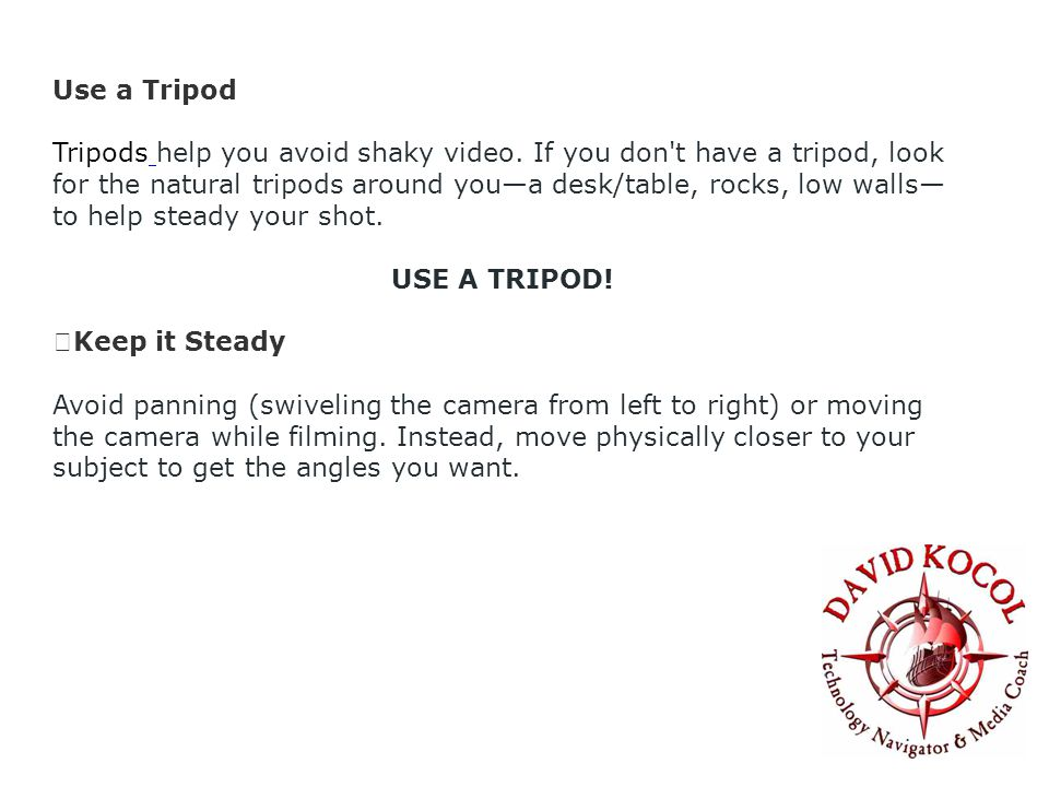 Use a Tripod Tripods help you avoid shaky video.