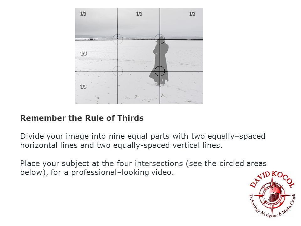 Remember the Rule of Thirds Divide your image into nine equal parts with two equally–spaced horizontal lines and two equally-spaced vertical lines.