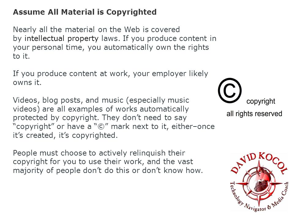Assume All Material is Copyrighted Nearly all the material on the Web is covered by intellectual property laws.
