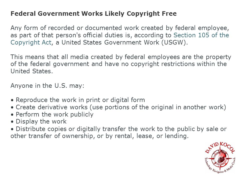 Federal Government Works Likely Copyright Free Any form of recorded or documented work created by federal employee, as part of that person s official duties is, according to Section 105 of the Copyright Act, a United States Government Work (USGW).