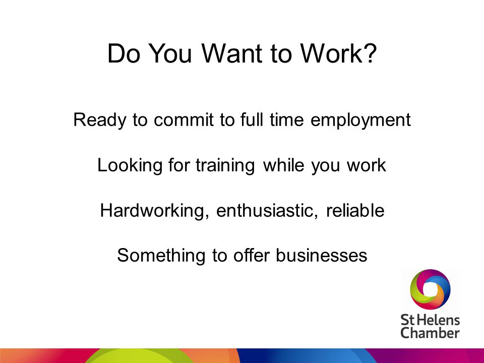 Do You Want to Work? Ready to commit to full time employment Looking for training while you work Hardworking, enthusiastic, reliable Something to offe