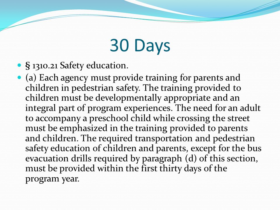 30 Days b) Each agency providing transportation services, directly or through another organization or an individual, must ensure that children who receive such services are taught: (1) safe riding practices; (2) safety procedures for boarding and leaving the vehicle; (3) safety procedures in crossing the street to and from the vehicle at stops; (4) recognition of the danger zones around the vehicle; and (5) emergency evacuation procedures, including participating in an emergency evacuation drill conducted on the vehicle the child will be riding.