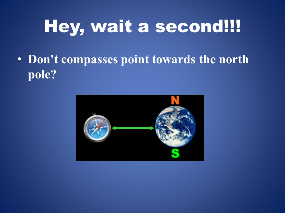 Hey, wait a second!!! Don t compasses point towards the north pole