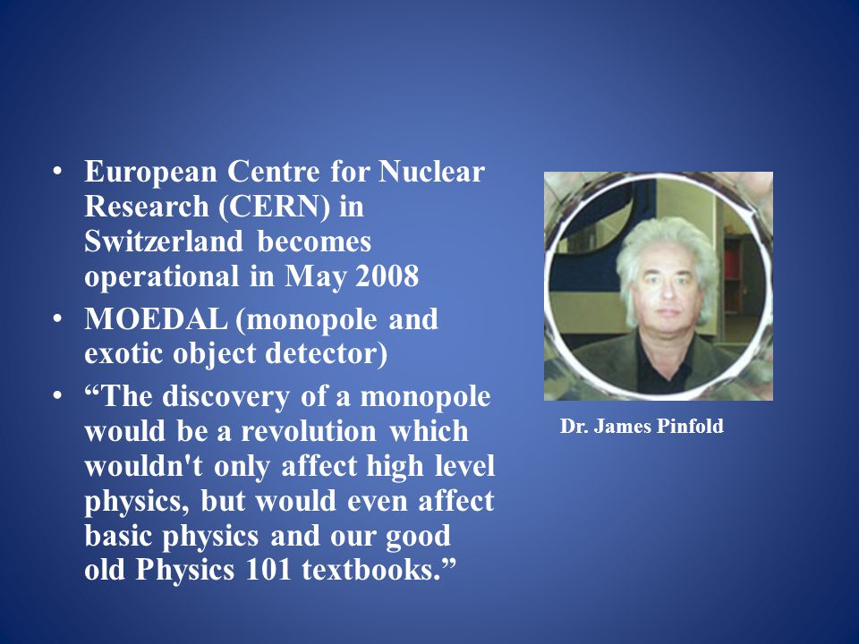 European Centre for Nuclear Research (CERN) in Switzerland becomes operational in May 2008 MOEDAL (monopole and exotic object detector) The discovery of a monopole would be a revolution which wouldn t only affect high level physics, but would even affect basic physics and our good old Physics 101 textbooks. Dr.