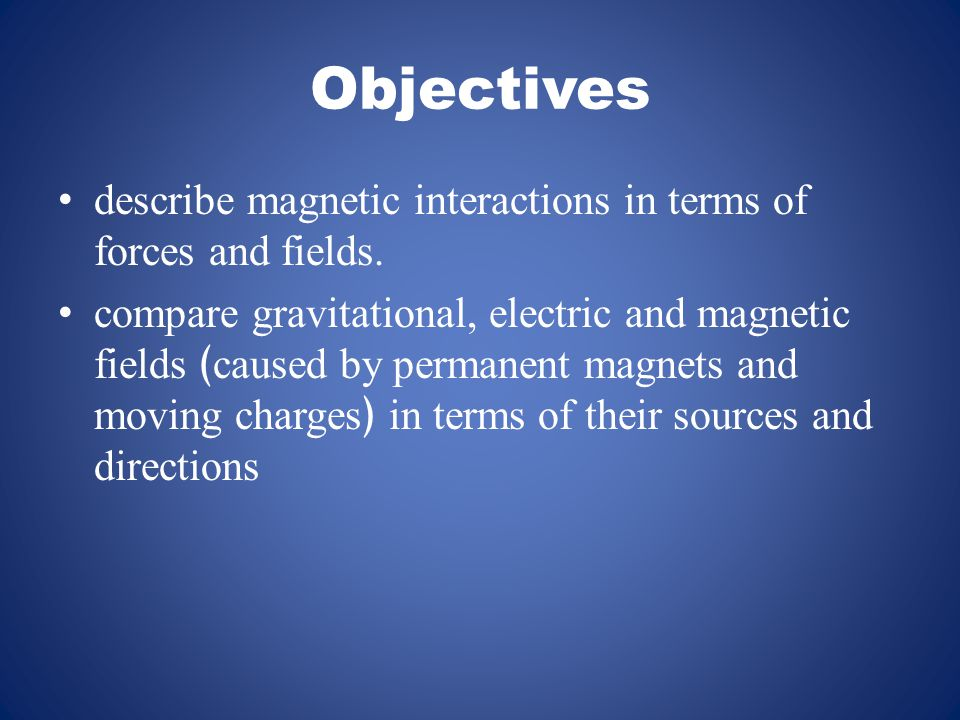 Objectives describe magnetic interactions in terms of forces and fields. compare gravitational, electric and magnetic fields ﴾caused by permanent magn