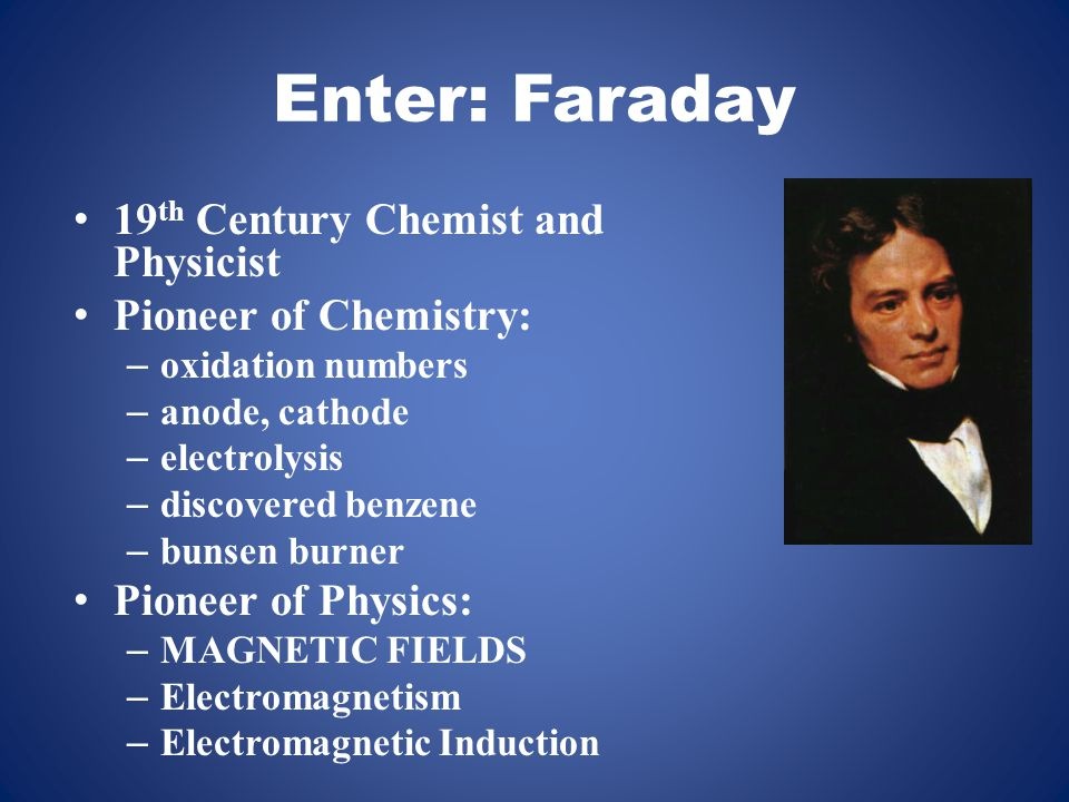 Enter: Faraday 19 th Century Chemist and Physicist Pioneer of Chemistry: – oxidation numbers – anode, cathode – electrolysis – discovered benzene – bunsen burner Pioneer of Physics: – MAGNETIC FIELDS – Electromagnetism – Electromagnetic Induction