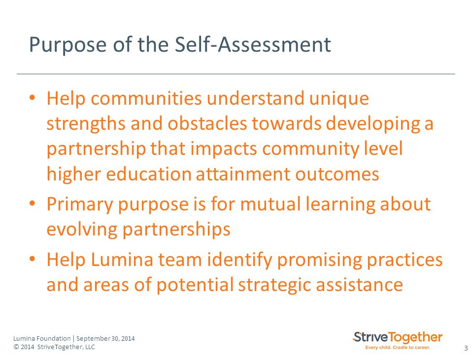 3 Lumina Foundation | September 30, 2014 © 2014 StriveTogether, LLC Purpose of the Self-Assessment Help communities understand unique strengths and obstacles towards developing a partnership that impacts community level higher education attainment outcomes Primary purpose is for mutual learning about evolving partnerships Help Lumina team identify promising practices and areas of potential strategic assistance