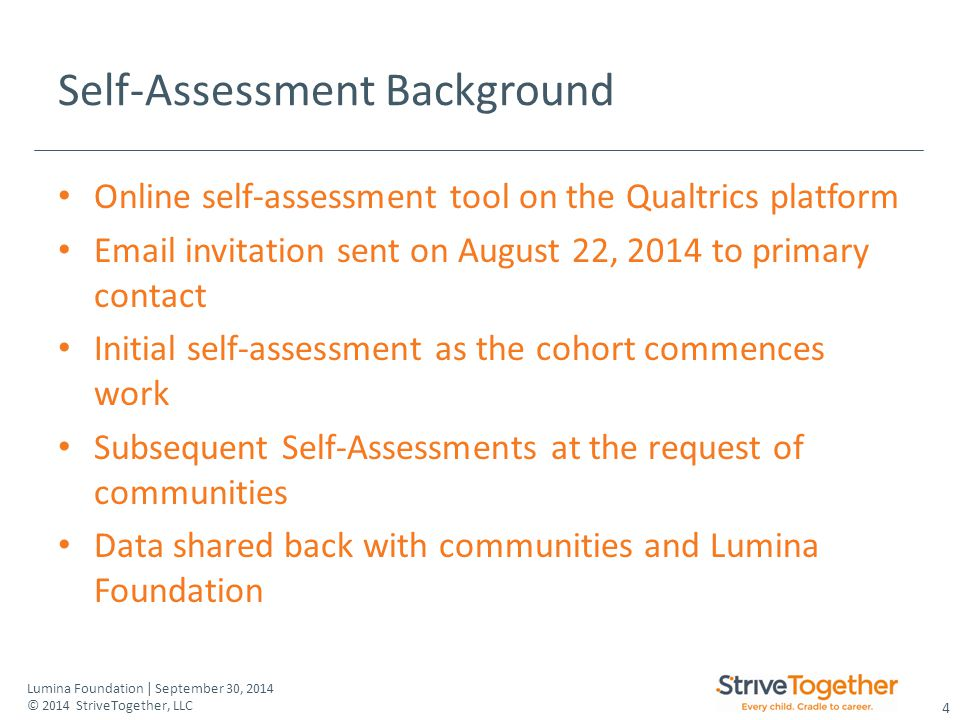 4 Lumina Foundation | September 30, 2014 © 2014 StriveTogether, LLC Self-Assessment Background Online self-assessment tool on the Qualtrics platform Email invitation sent on August 22, 2014 to primary contact Initial self-assessment as the cohort commences work Subsequent Self-Assessments at the request of communities Data shared back with communities and Lumina Foundation