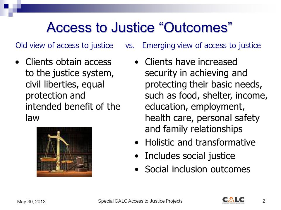 "Special CALC Access to Justice Projects2 May 30, 2013 Old view of access to justice vs. Emerging view of access to justice Access to Justice ""Outcomes"