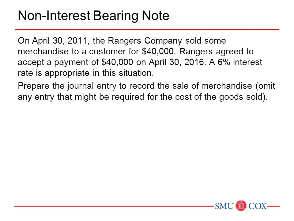 Non-Interest Bearing Note On April 30, 2011, the Rangers Company sold some merchandise to a customer for $40,000. Rangers agreed to accept a payment o