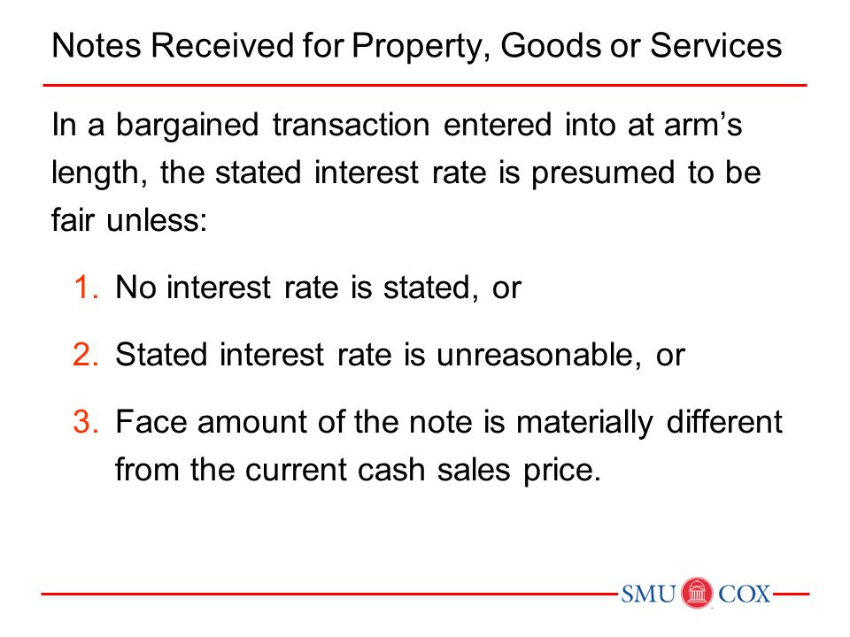 Notes Received for Property, Goods or Services In a bargained transaction entered into at arm's length, the stated interest rate is presumed to be fai
