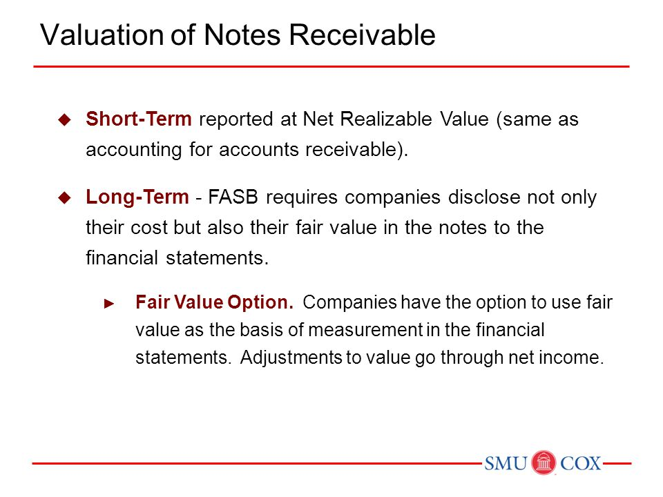  Short-Term reported at Net Realizable Value (same as accounting for accounts receivable).  Long-Term - FASB requires companies disclose not only th