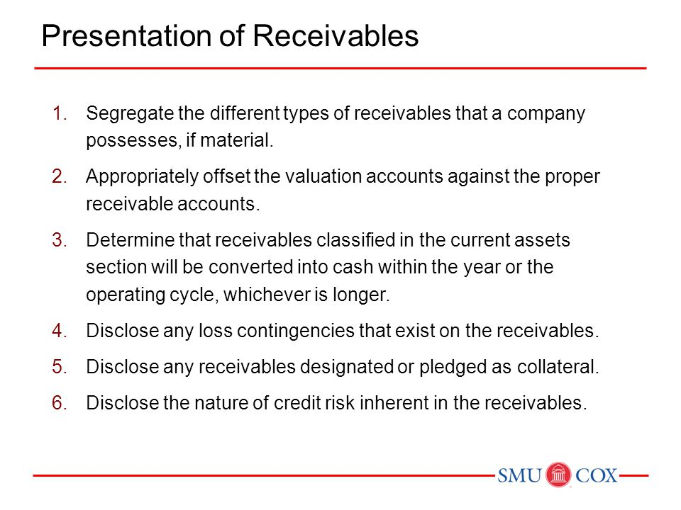 1.Segregate the different types of receivables that a company possesses, if material. 2.Appropriately offset the valuation accounts against the proper