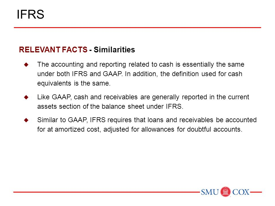 RELEVANT FACTS - Similarities  The accounting and reporting related to cash is essentially the same under both IFRS and GAAP. In addition, the defini